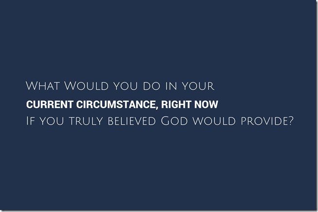 what would you do in your current circumstance right now if you truly believed God woudl provide