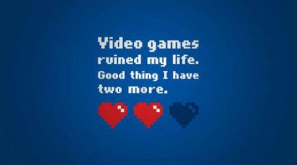 Video games ruined my life. Good thing I have two more.