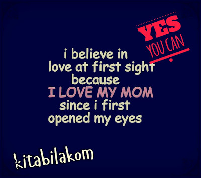 i believe in love at first sight because i love my mom since i opened my eyes