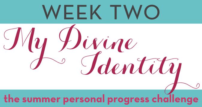 Week Two: My Divine Identity -- Summer Personal Progress Challenge #PersonalProgressChallenge