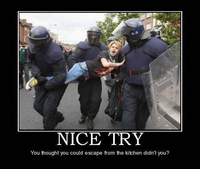 "Image of three riot police carrying a screaming woman captioned ""Nice Try. You thought you could escape from the kitchen didn't you?'"