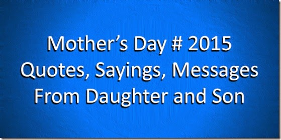 Mother's Day # 2015 Quotes, Sayings, Messages From Daughter and Son