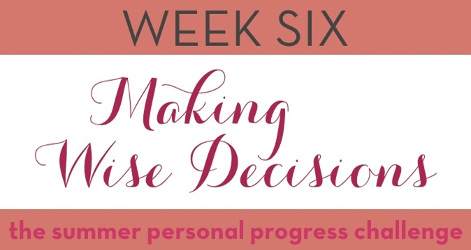 #PersonalProgressChallenge Week Six: Making Wise Decisions