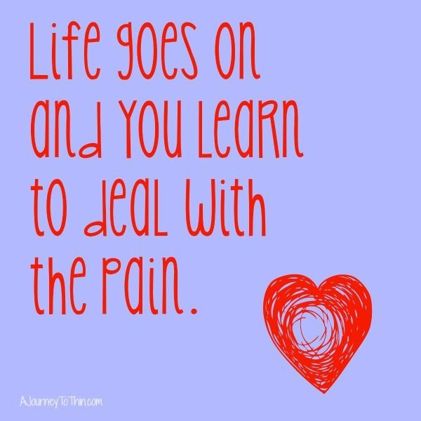 Life goes on and you learn to deal with the pain.