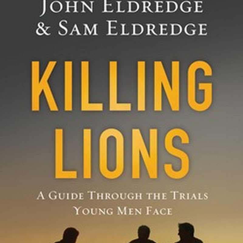 """Killing Lions: A Guide Through The Trials Young Men Face"" by John Eldredge & Sam Eldredge"