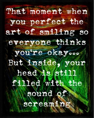 That moment when you perfect the art of smiling so everyone thinks you're okay... But inside, your head is still filled with the sound of screaming