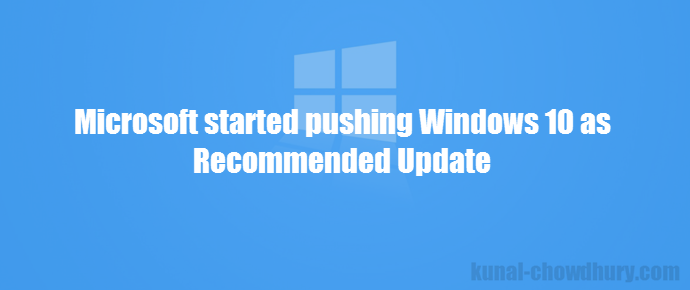 Microsoft started pushing Windows 10 as Recommended Update (www.kunal-chowdhury.com)