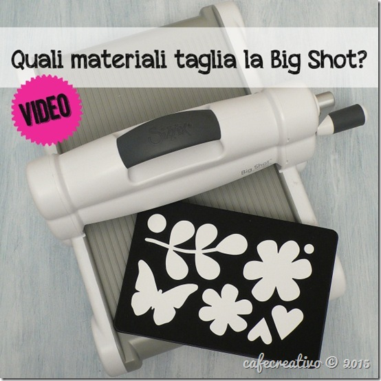 cafecreativo - fustelle per big shot sizzix - quali materiali - video tutorial