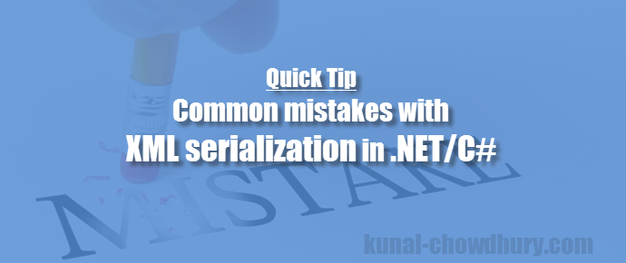 Quick Tip: Common mistakes with XML serialization in .NET/C# (www.kunal-chowdhury.com)