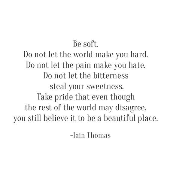 be soft -- Iain Thomas