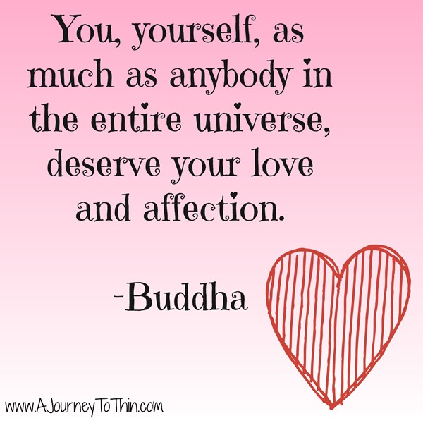 You, Yourself, as much as anybody in the entire universe, deserve your love and affection Buddha Quote Inspiration