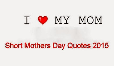 Short Mothers Day Quotes 2015