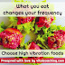 WHAT YOU EAT CHANGES YOUR FREQUENCY - CHOOSE HIGH VIBRATION FOODS