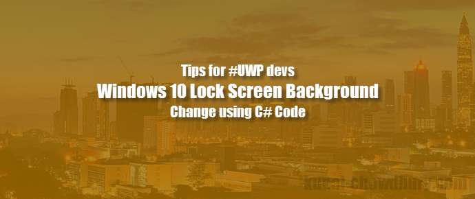 #UWP Tips: C# code to change #Windows 10 Lock Screen image (www.kunal-chowdhury.com)