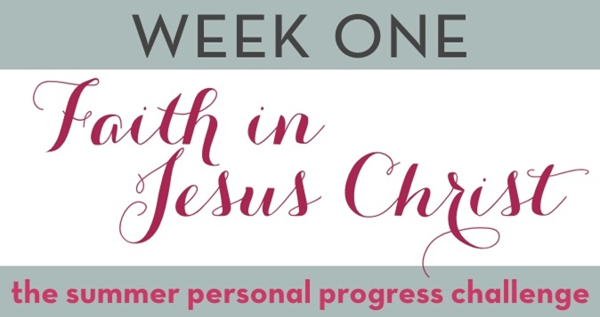 Week One: Faith in Jesus Christ -- Summer Personal Progress Challenge #PersonalProgressChallenge