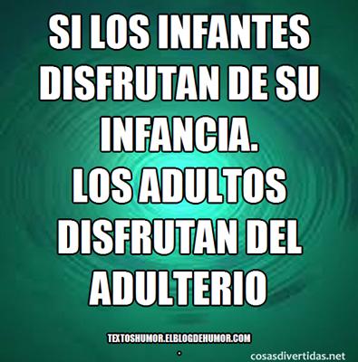 Si los infantes disfrutan de su infancia... Los adultos disfrutan del adulterio