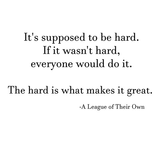 the hard is what makes it great -- league of their own