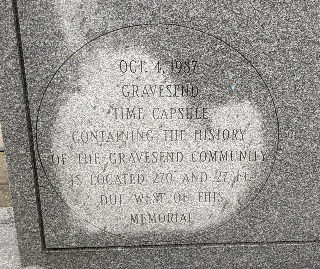 OCT. 4, 1987 GRAVESEND TIME CAPSULE CONTAINING THE HISTORY OF THE GRAVESEND COMMUNITY IS LOCATED 270 AND 27 FT DUE WEST OF THIS MEMORIAL  Submitted by @lampbane