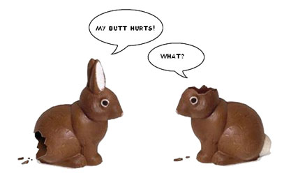 "Two chocolate rabbits, one missing ears, one missing its butt. Says the one missing its butt, ""My butt hurts!"" Replies the one with no ears, ""What?"""