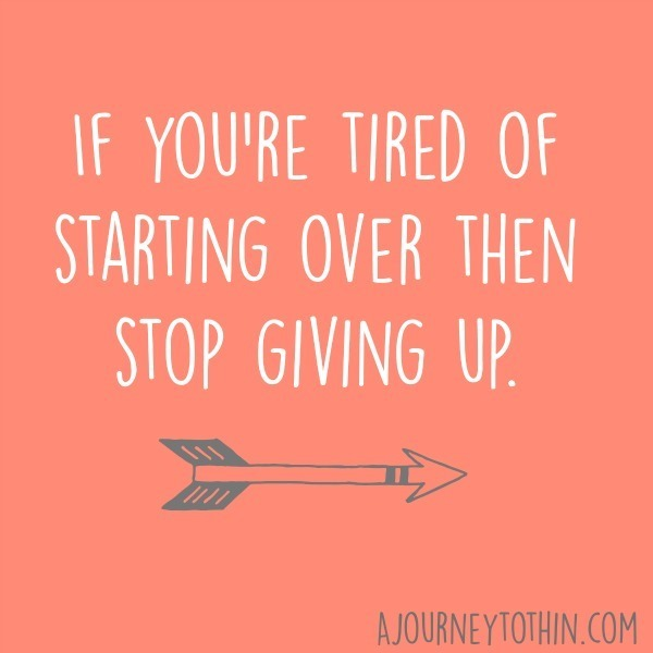 If you're tired of starting over then stop giving up inspirational quote