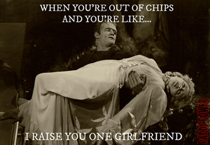 When you're out of chips and you're like I raise you one girlfriend