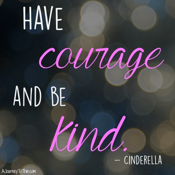 Have courage and be kind. Cinderella inspirational quote