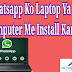 Whatsapp ko latptop aur Computer me Install kare