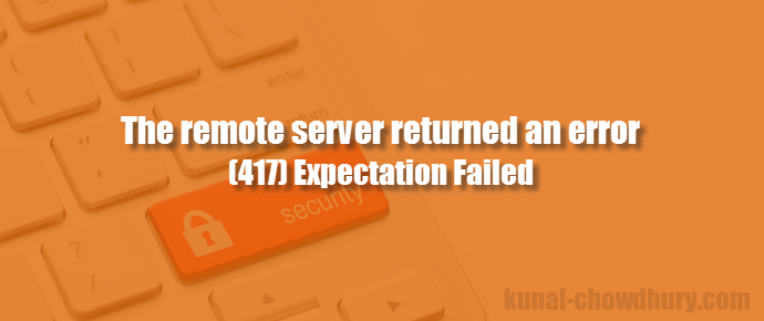"Solution to ""The remote server returned an error: (417) Expectation Failed"" (www.kunal-chowdhury.com)"