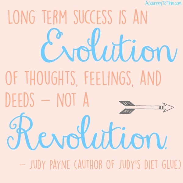 long term success is an evolution of thoughts, feelings, and deeds - not a revolution - Judy Payne Author of Judy's Diet Glue JudyPayne.com