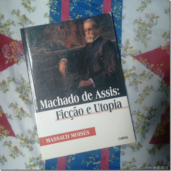 Machado de Assis: Ficção e Utopia – Massaud Moisés