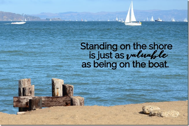 Standing on the shore is just as valuable as being on the boat
