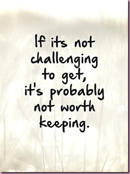 if-its-not-challenging-to-get-its-probably-not-worth-keeping-quote-1