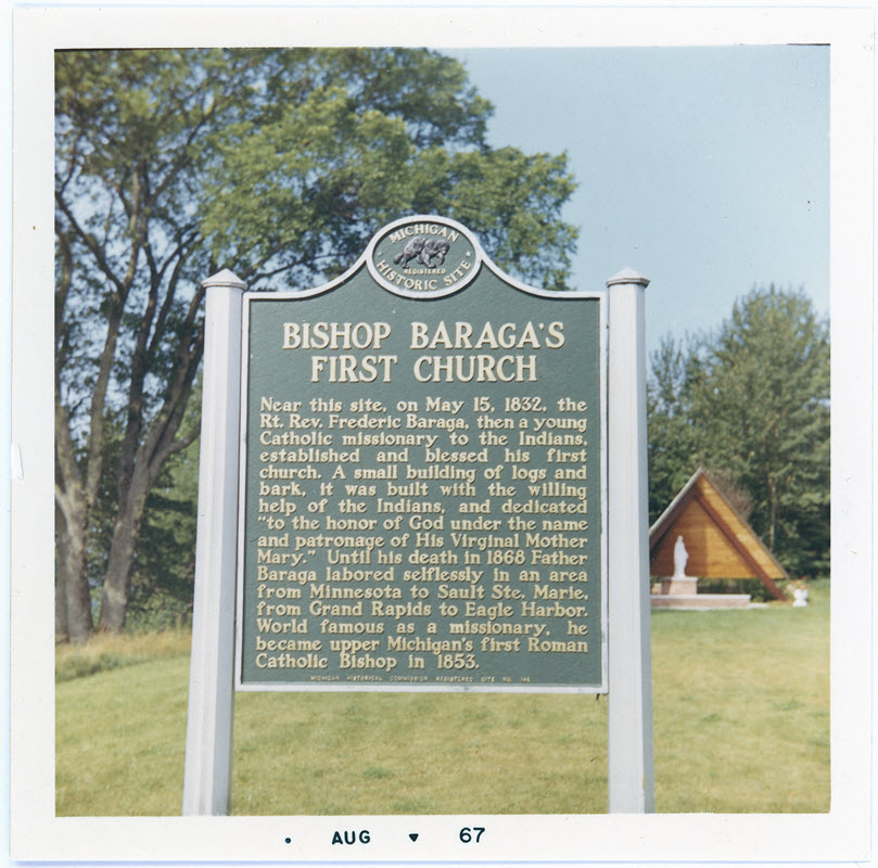 Near this site, on May 15, 1832, the Right Reverend Frederic Baraga, then a young Catholic missionary to the Indians, established and blessed his first church. A small building of logs and bark, it ...