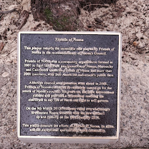 Friends of Noosa  This plaque records the incredible role played by Friends of  Noosa in the re-establishment Noosa's Council.  Friends of Noosa was a community organisation formed in  2007 to fight ...