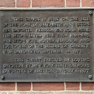 THIS CHAPEL IS BUILT ON THE SITE OF THE HOME OF ELIZABETH ANN SETON. HER DAUGHTER, REBECCA WAS BORN HERE, THE SETONS LIVED HERE FROM 1801-1803 MRS. SETON, WIFE, MOTHER, EDUCATOR AND FOUNDRESS OF THE ...
