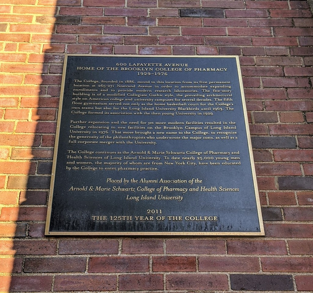 600 LAFAYETTE AVENUE HOME OF THE BROOKLYN COLLEGE OF PHARMACY 1929-1976 The College, founded in 1886, moved to this location from its first permanent location at 265-271 Nostrand Avenue in order to ...