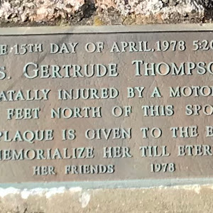 ON THE 15TH DAY OF APRIL,1978 5:20 PM. MRS. GERTRUDE THOMPSON WAS FATALLY INJURED BY A MOTORCAR 10 FEET NORTH OF THIS SPOT THIS PLAQUE IS GIVEN TO THE EARTH TO MEMORIALIZE HER TILL ETERNITY. HER ...