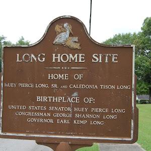 Home OfHuey Pierce Long, Sr. and Caledonia Tison Long Birthplace of:United States Senator Huey Pierce LongCongressman George Shannon LongGovernor Earl Kemp Long