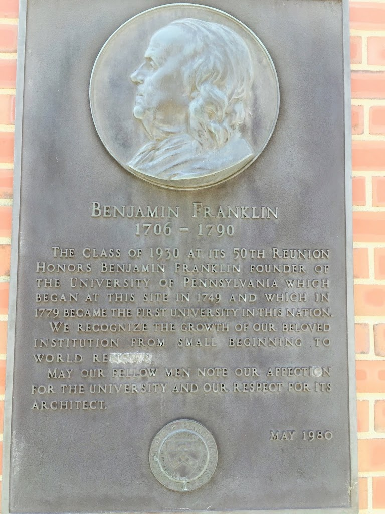 BENJAMIN FRANKLIN 1706 - 1790 THE CLASS OF 1930 AT ITS 50 TH REUNION HONORS BENJAMIN FRANKLIN FOUNDER OF THE UNIVERSITY OF PENNSYLVANIA WHICH BEGAN AT THIS SITE IN 1749 AND WHICH IN 1779 BECAME THE ...