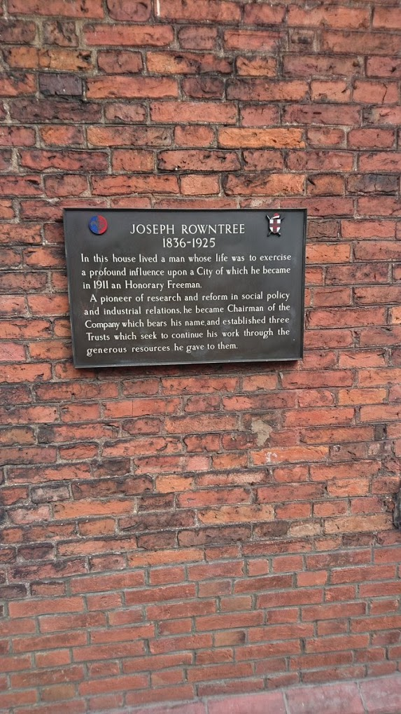JOSEPH ROWNTREE 1836-1925  In this house lived a man whose life was to exercise a profound influence upon a City of which he became in 1911 an Honorary Freeman.  A pioneer of research and reform in ...