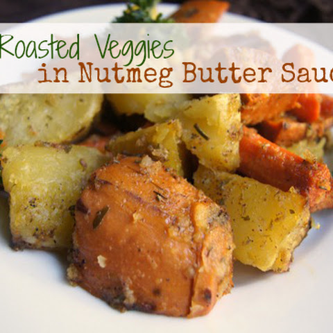 Roasted Veggies in a Nutmeg Butter Sauce