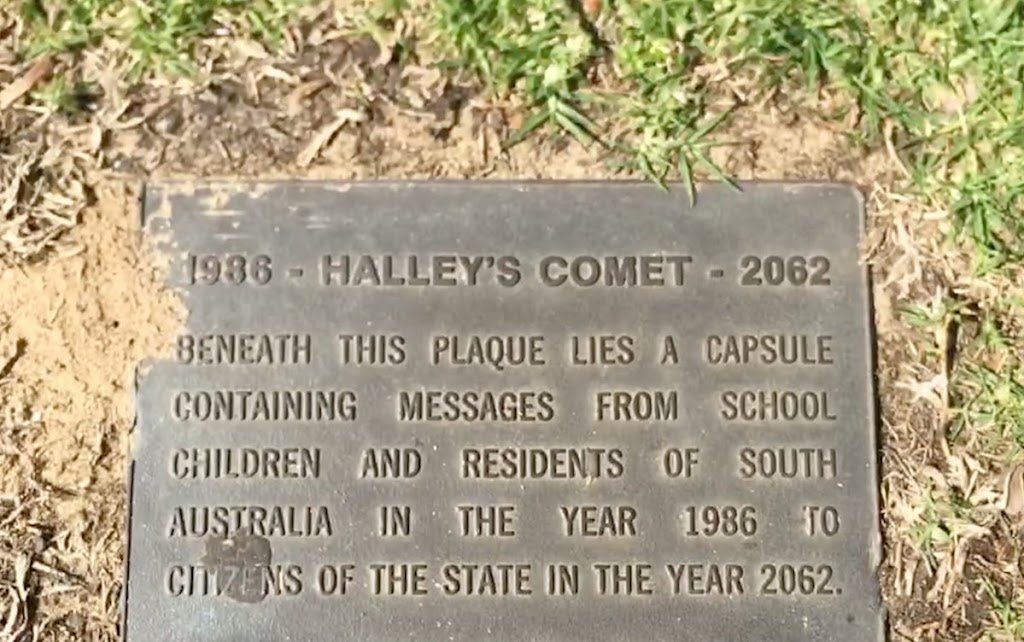1986 - HALLEY'S COMET - 2062  BENEATH THIS PLAQUE LIES A CAPSULE  CONTAINING MESSAGES FROM SCHOOL  CHILDREN AND RESIDENTS OF  SOUTH  AUSTRALIA IN THE YEAR 1986 TO  CITIZENS OF THE STATE IN THE YEAR ...