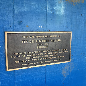 THIS PARK HONORS THE MEMORY OF FRANCES ELIZABETH WILLARD 1839 - 1898 FEMINIST FOUNDER OF THE WOMEN'S CHRISTIAN TEMPERANCE UNION FIGHTER FOR WOMEN'S RIGHTS AND FREE PUBLIC EDUCATION FIRST WOMAN ...