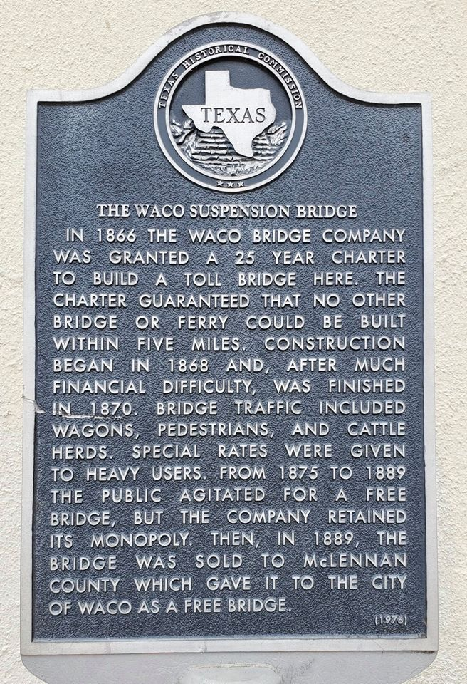 TEXAS THE WACO SUSPENSION BRIDGE IN 1866 THE WACO BRIDGE COMPANY WAS GRANTED A 25 YEAR CHARTER TO BUILD A TOLL BRIDGE HERE. THE CHARTER GUARANTEED THAT NO OTHER BRIDGE OR FERRY COULD BE BUILT ...
