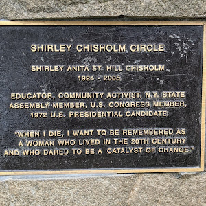 SHIRLEY CHISHOLM CIRCLE SHIRLEY ANITA ST. HILL CHISHOLM 1924 - 2005 EDUCATOR, COMMUNITY ACTIVIST, N.Y. STATE ASSEMBLY MEMBER, U.S. CONGRESS MEMBER, 1972 U.S. PRESIDENTIAL CANDIDATE