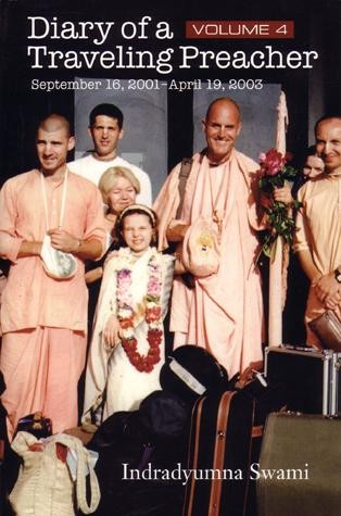 Diary of a Traveling Preacher Vol. 4 (September 2001 - April 2003)  Accompany Indradyumna Swami, one of Srila Prabhupada's boldest preachers, on his continuing mission to spread the mercy of Krsna's holy names to the far corners of the globe. From ecstatic kirtanas with gypsies in sub-zero Siberia, to distributing truckloads of prasadam to impoverished Zulus in South Africa; from the Polish Woodstock, attended by 350,000 people; to the sublime atmosphere of Vrndavana; the author a masterful storyteller, continues to share the details of his journeys, magnificently capturing the joys and fierce challenges of spreading Sri Caitanya Mahaprabhu's message. Feel your Krishna consciousness deepen through the association and personal reflection Indradyumna Swami offers on every page of his diary.