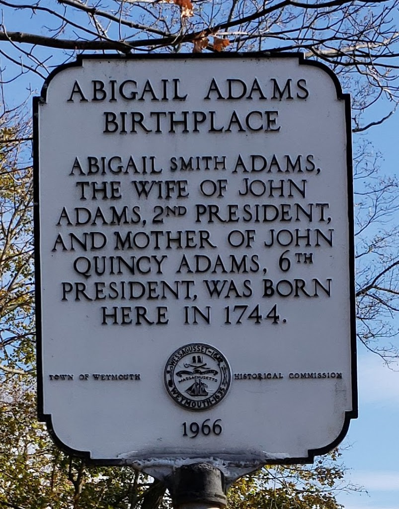 ABIGAIL ADAMS BIRTHPLACE ABIGAIL SMITH ADAMS, THE WIFE OF JOHN ADAMS, 2ND PRESIDENT, AND MOTHER OF JOHN QUINCY ADAMS, 6TH PRESIDENT, WAS BORN HERE IN 1744. Submitted by@MaryAnnHogan525