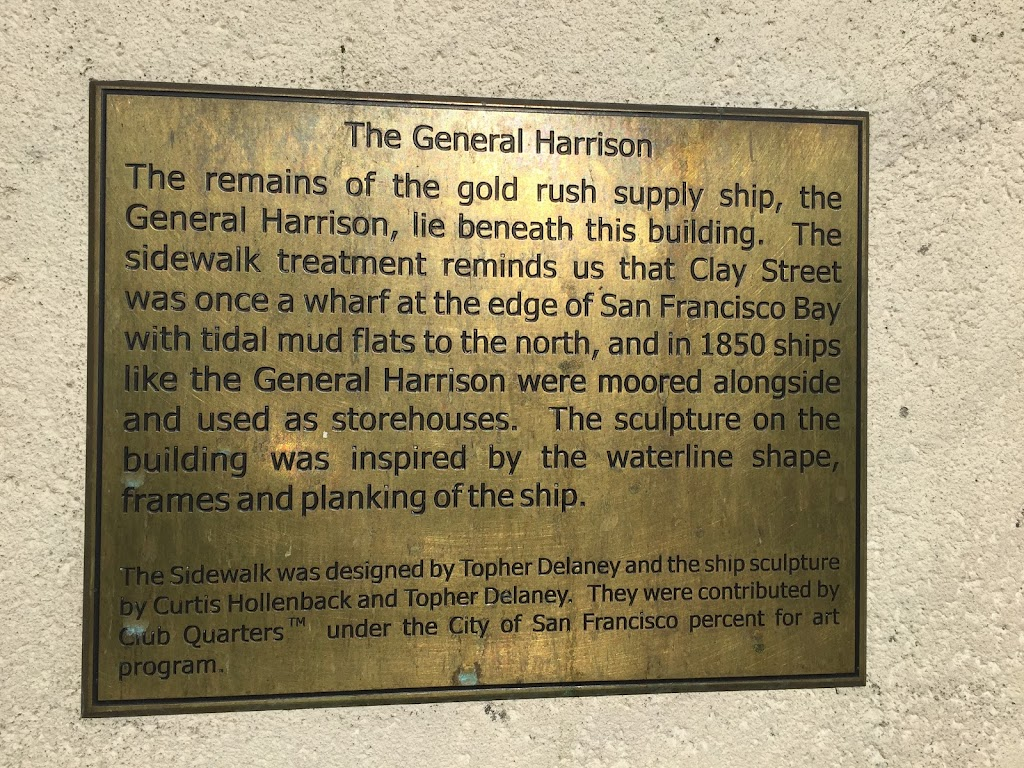 The General Harrison  The remains of the gold rush supply ship, the  General Harrison, lie beneath this building. The  sidewalk treatment reminds us that Clay Street  was once a wharf at the edge of ...