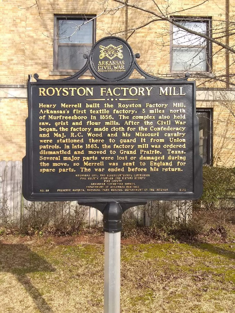 Henry Merrell built the Royston Factory Mill, Arkansas first textile factory, 3 miles north of Murfreesboro in 1856. The complex also held saw, grist and flour mills. After the Civil War began, the ...