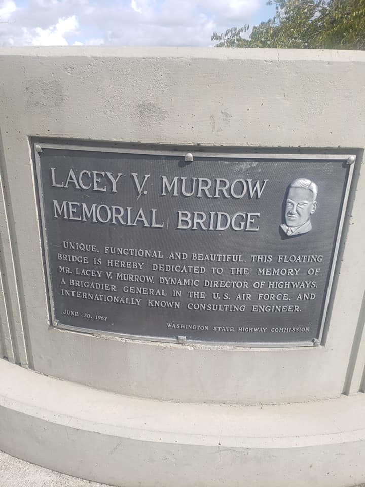 LACEY V MURROW MEMORIAL BRIDGE UNIQUE. FUNCTIONAL AND BEAUTIFUL, THIS FLOATING DRIDGE IS HEREBY DEDICATED TO THE MEMORY OF MR. LACEY V. MURROW, DYNAMIC DIRECTOR OF HIGHWAYS A BRIGADIER GENERAL IN THE ...